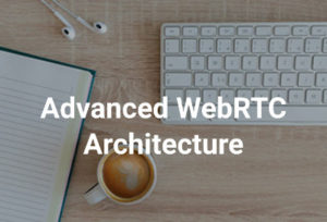 Advanced WebRTC ArchitectureCourse